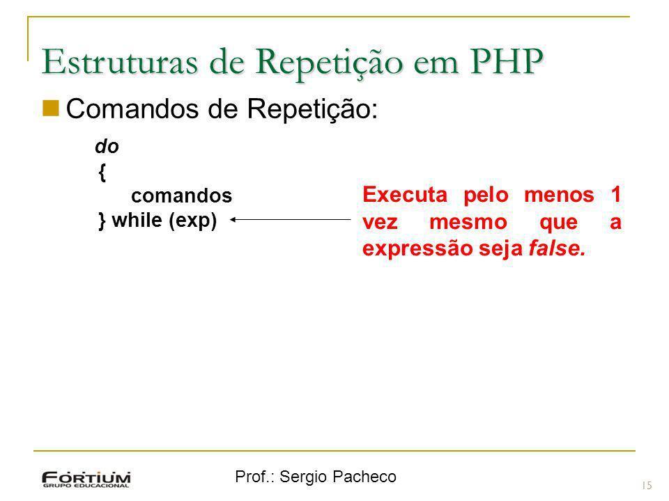 Prof.: Sergio Pacheco Estruturas de Repetição em PHP Comandos de Repetição: do { comandos } while (exp) 15 Executa pelo menos 1 vez mesmo que a expres