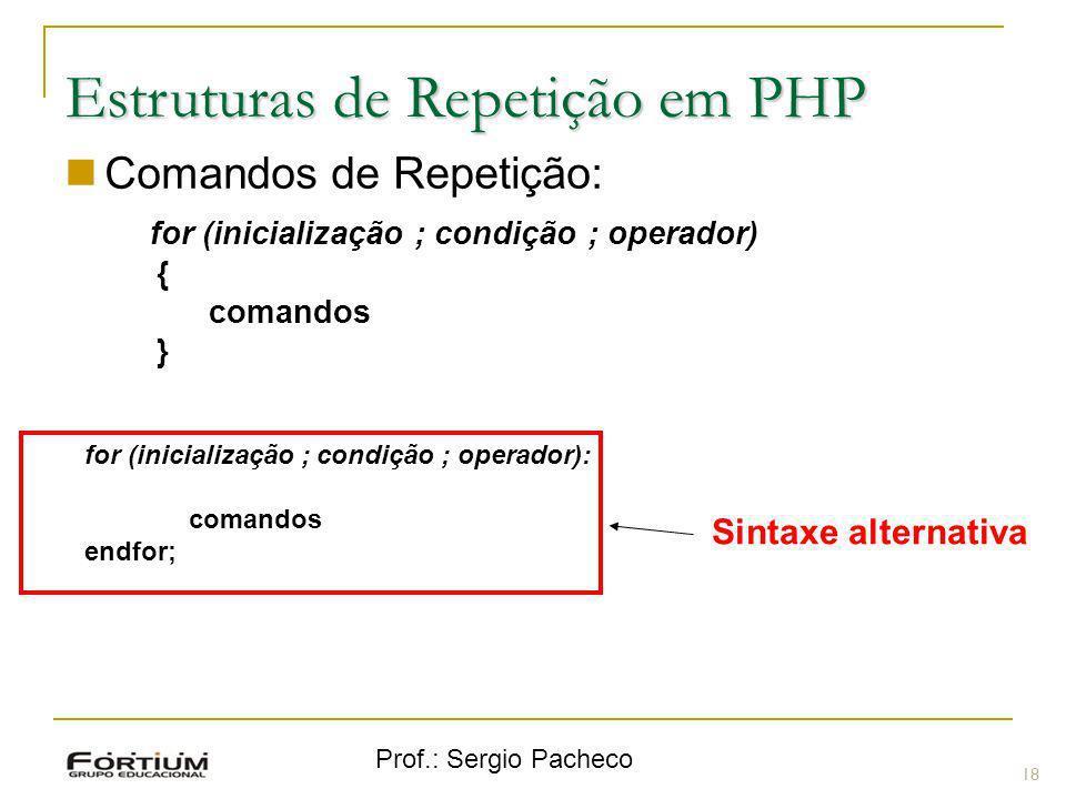Prof.: Sergio Pacheco Estruturas de Repetição em PHP Comandos de Repetição: for (inicialização ; condição ; operador) { comandos } 18 Sintaxe alternat