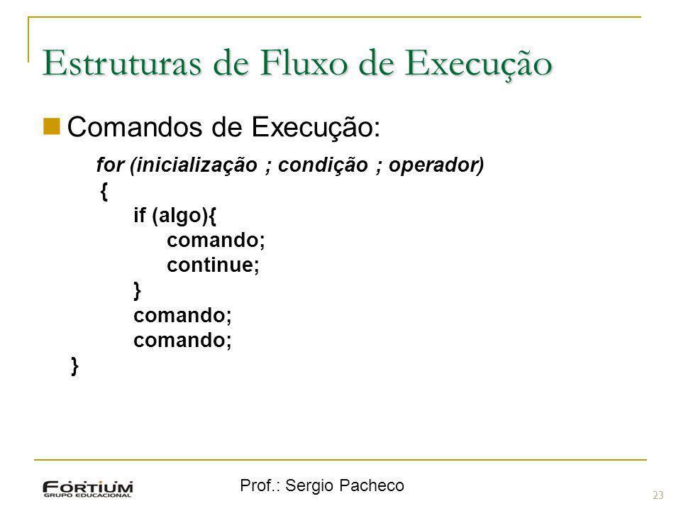 Prof.: Sergio Pacheco Estruturas de Fluxo de Execução Comandos de Execução: for (inicialização ; condição ; operador) { if (algo){ comando; continue;