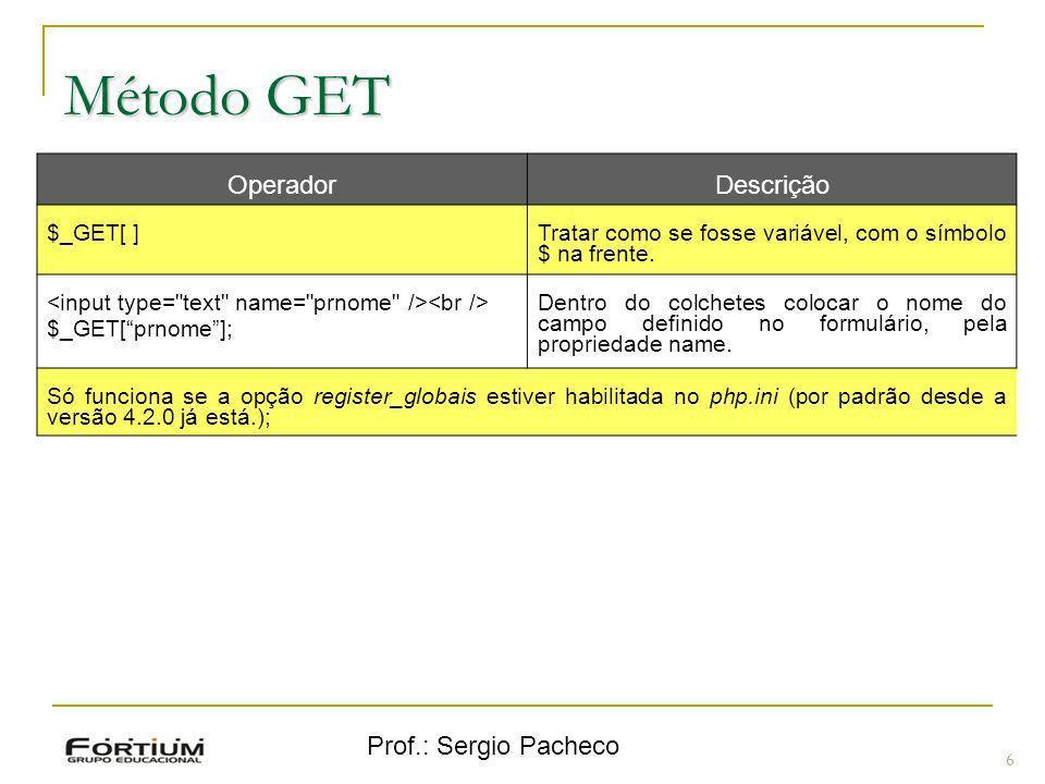 Prof.: Sergio Pacheco Método GET 6 OperadorDescrição $_GET[ ] Tratar como se fosse variável, com o símbolo $ na frente. $_GET[prnome]; Dentro do colch