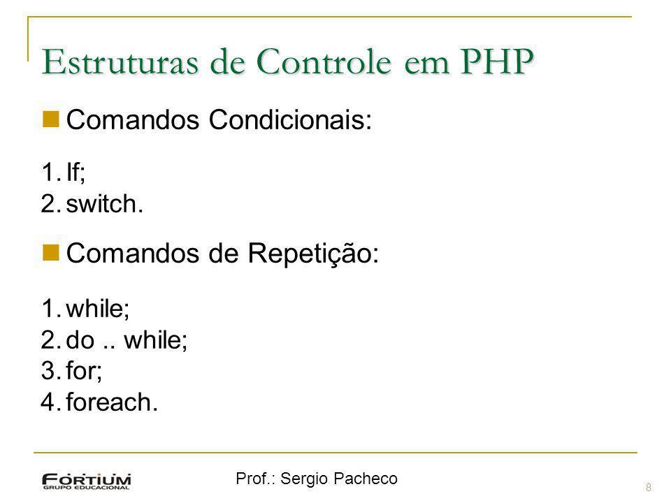 Prof.: Sergio Pacheco Estruturas de Controle em PHP Comandos Condicionais: 1.If; 2.switch. Comandos de Repetição: 1.while; 2.do.. while; 3.for; 4.fore