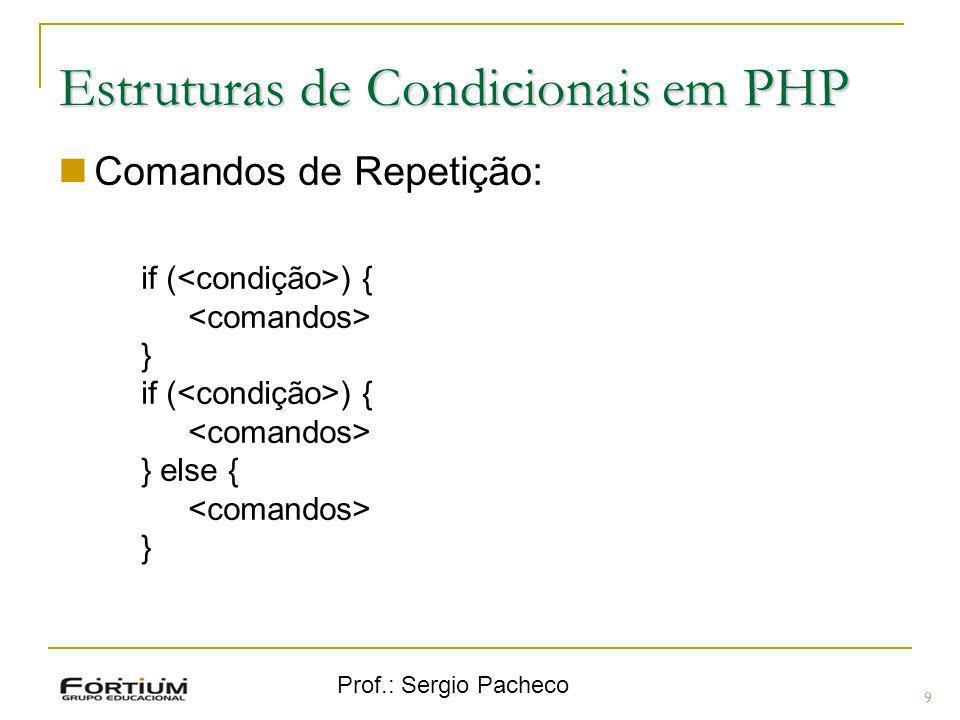 Prof.: Sergio Pacheco Estruturas de Condicionais em PHP Comandos de Repetição: if ( ) { } if ( ) { } else { } 9