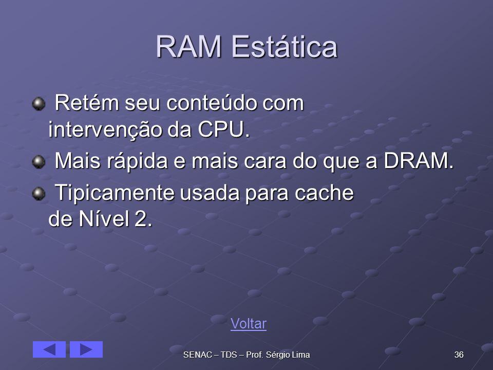 36SENAC – TDS – Prof.Sérgio Lima RAM Estática Retém seu conteúdo com intervenção da CPU.