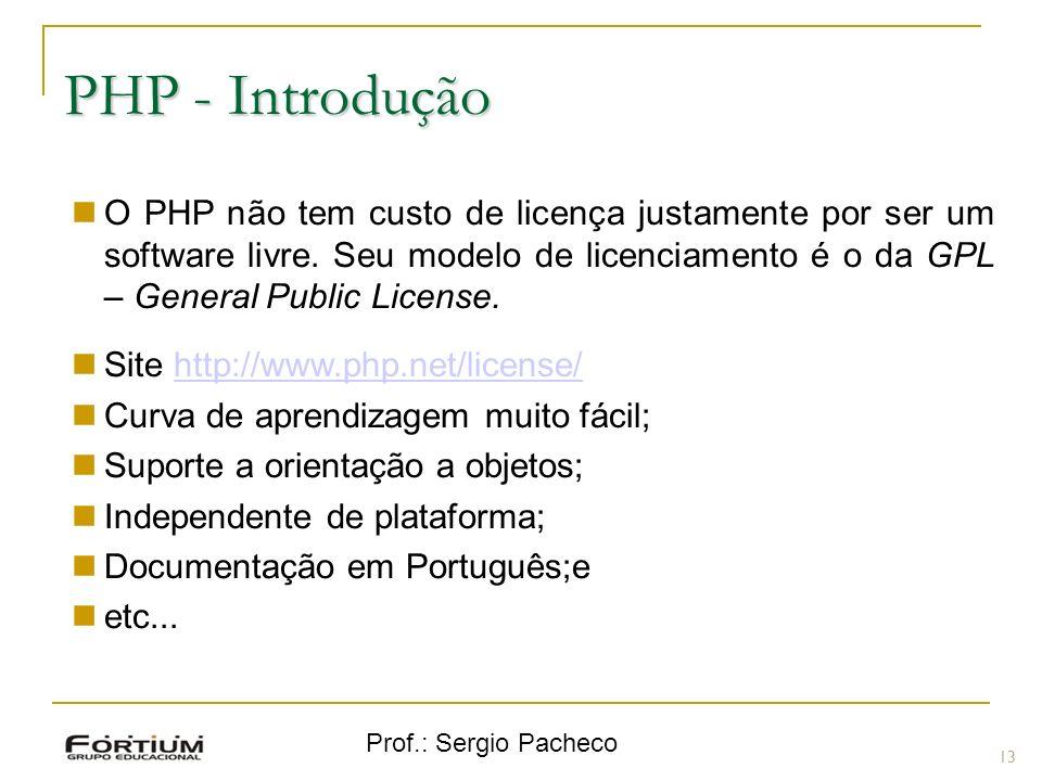Prof.: Sergio Pacheco O PHP não tem custo de licença justamente por ser um software livre. Seu modelo de licenciamento é o da GPL – General Public Lic