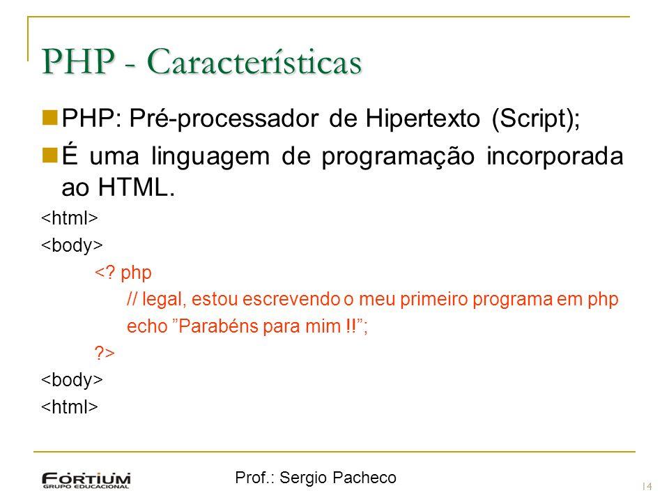 Prof.: Sergio Pacheco PHP - Características PHP: Pré-processador de Hipertexto (Script); É uma linguagem de programação incorporada ao HTML. <? php //