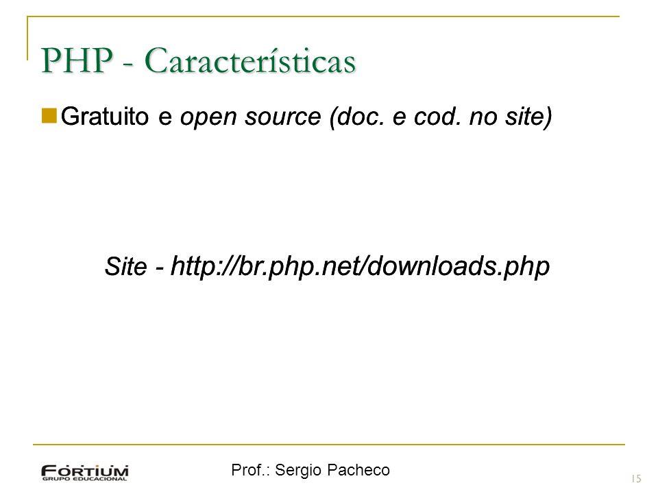 Prof.: Sergio Pacheco PHP - Características Gratuito e open source (doc. e cod. no site) Site - http://br.php.net/downloads.php 15 Gratuito e open sou