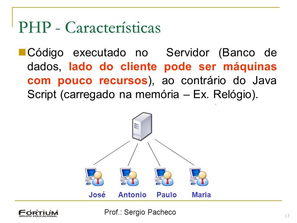 Prof.: Sergio Pacheco PHP - Características Código executado no Servidor (Banco de dados, lado do cliente pode ser máquinas com pouco recursos), ao co
