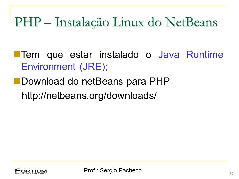 Prof.: Sergio Pacheco PHP – Instalação Linux do NetBeans Tem que estar instalado o Java Runtime Environment (JRE); Download do netBeans para PHP http: