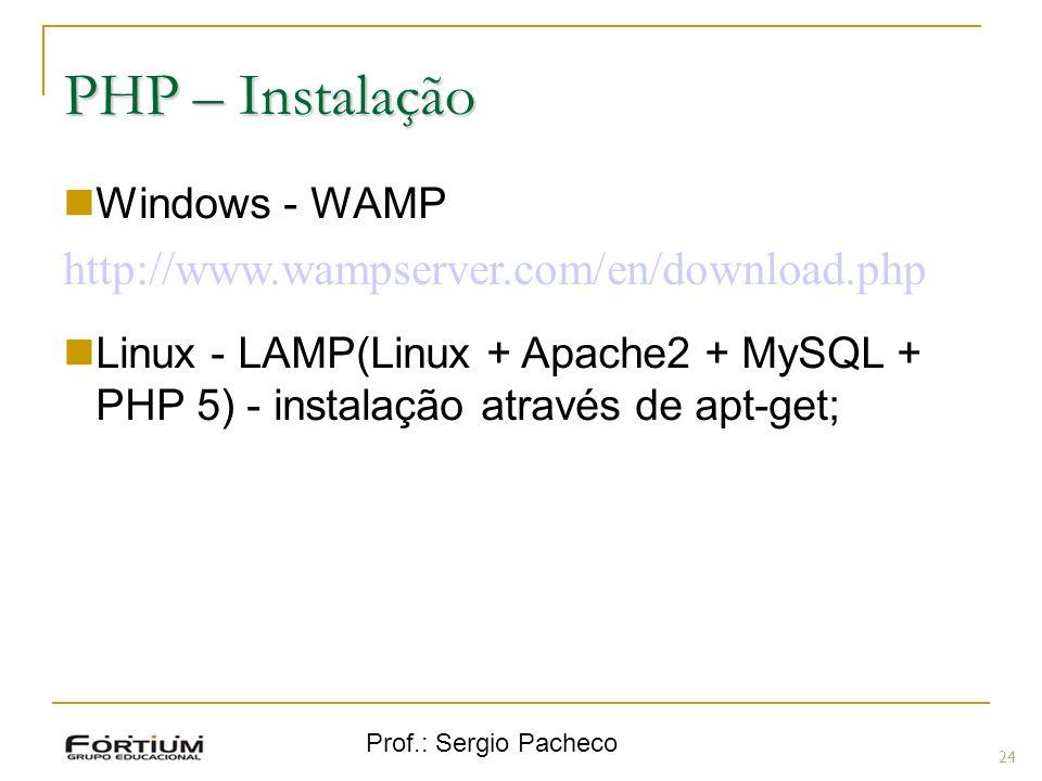 Prof.: Sergio Pacheco PHP – Instalação Windows - WAMP http://www.wampserver.com/en/download.php Linux - LAMP(Linux + Apache2 + MySQL + PHP 5) - instal