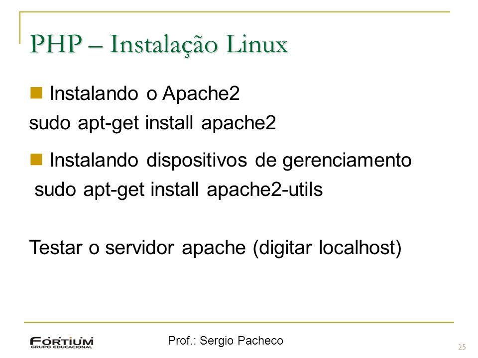 Prof.: Sergio Pacheco PHP – Instalação Linux Instalando o Apache2 sudo apt-get install apache2 Instalando dispositivos de gerenciamento sudo apt-get i
