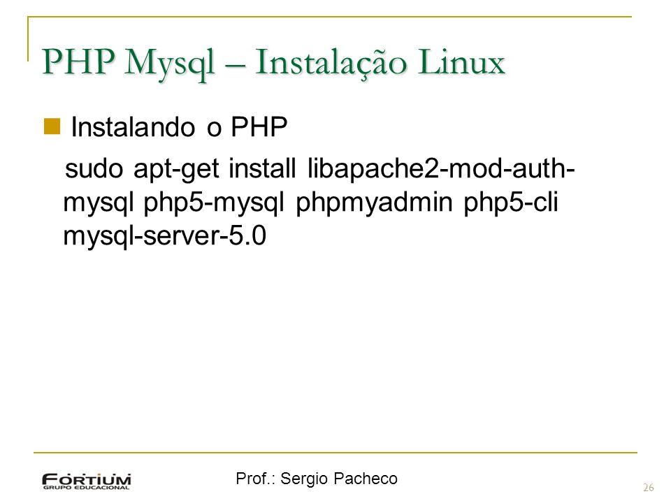 Prof.: Sergio Pacheco PHP Mysql – Instalação Linux Instalando o PHP sudo apt-get install libapache2-mod-auth- mysql php5-mysql phpmyadmin php5-cli mys