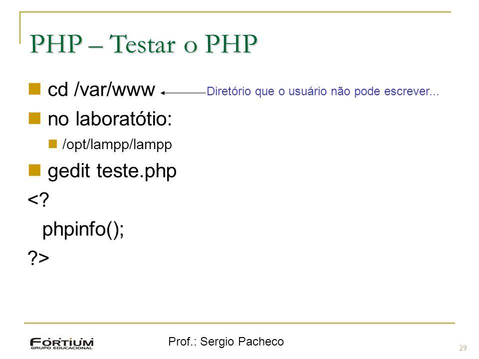 Prof.: Sergio Pacheco PHP – Testar o PHP cd /var/www no laboratótio: /opt/lampp/lampp gedit teste.php <? phpinfo(); ?> 29 Diretório que o usuário não