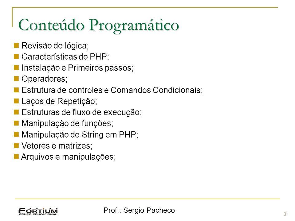 Prof.: Sergio Pacheco 3 Revisão de lógica; Características do PHP; Instalação e Primeiros passos; Operadores; Estrutura de controles e Comandos Condic