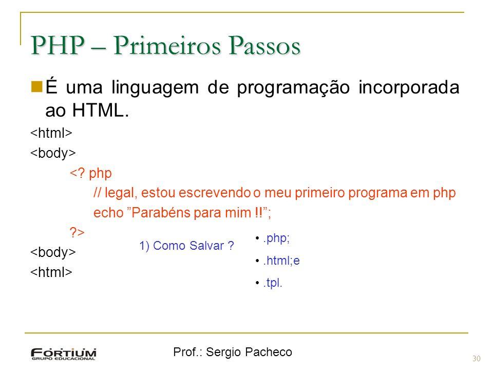 Prof.: Sergio Pacheco PHP – Primeiros Passos É uma linguagem de programação incorporada ao HTML. <? php // legal, estou escrevendo o meu primeiro prog