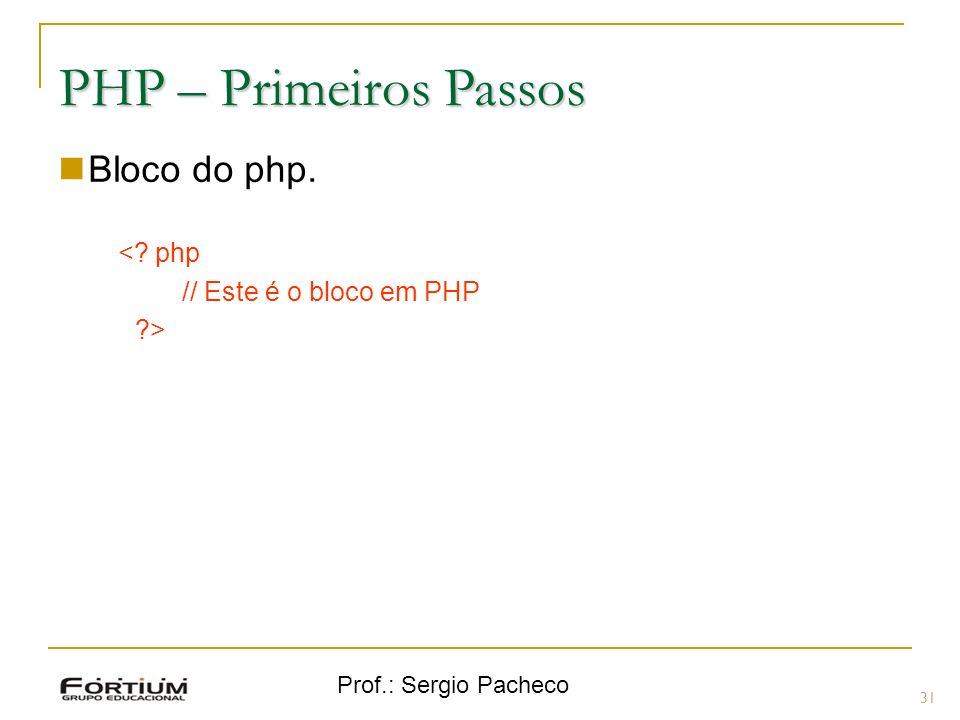Prof.: Sergio Pacheco PHP – Primeiros Passos Bloco do php. <? php // Este é o bloco em PHP ?> 31