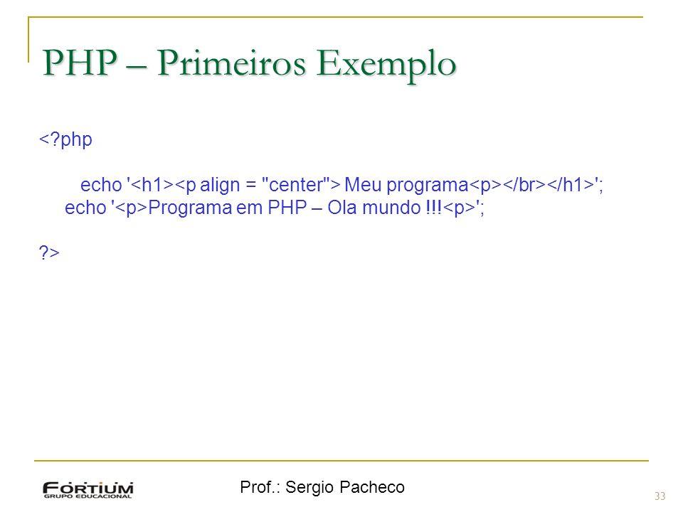 Prof.: Sergio Pacheco PHP – Primeiros Exemplo <?php echo ' Meu programa '; echo ' Programa em PHP – Ola mundo !!! '; ?> 33