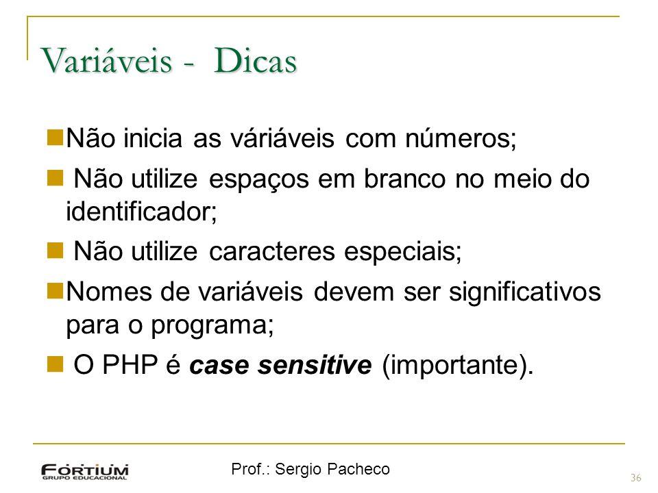 Prof.: Sergio Pacheco Variáveis - Dicas 36 Não inicia as váriáveis com números; Não utilize espaços em branco no meio do identificador; Não utilize ca