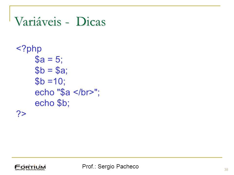 Prof.: Sergio Pacheco Variáveis - Dicas 38 <?php $a = 5; $b = $a; $b =10; echo
