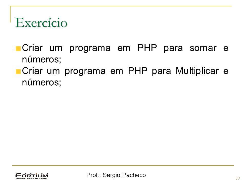 Prof.: Sergio Pacheco Exercício 39 Criar um programa em PHP para somar e números; Criar um programa em PHP para Multiplicar e números;