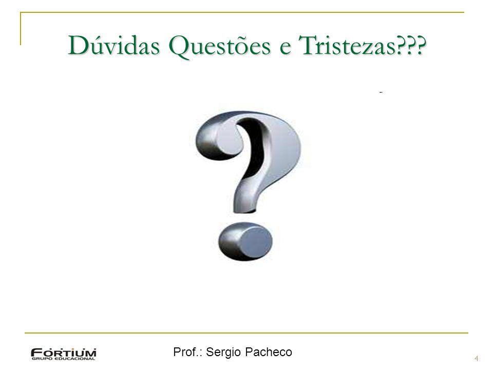 Prof.: Sergio Pacheco 4 Dúvidas Questões e Tristezas???
