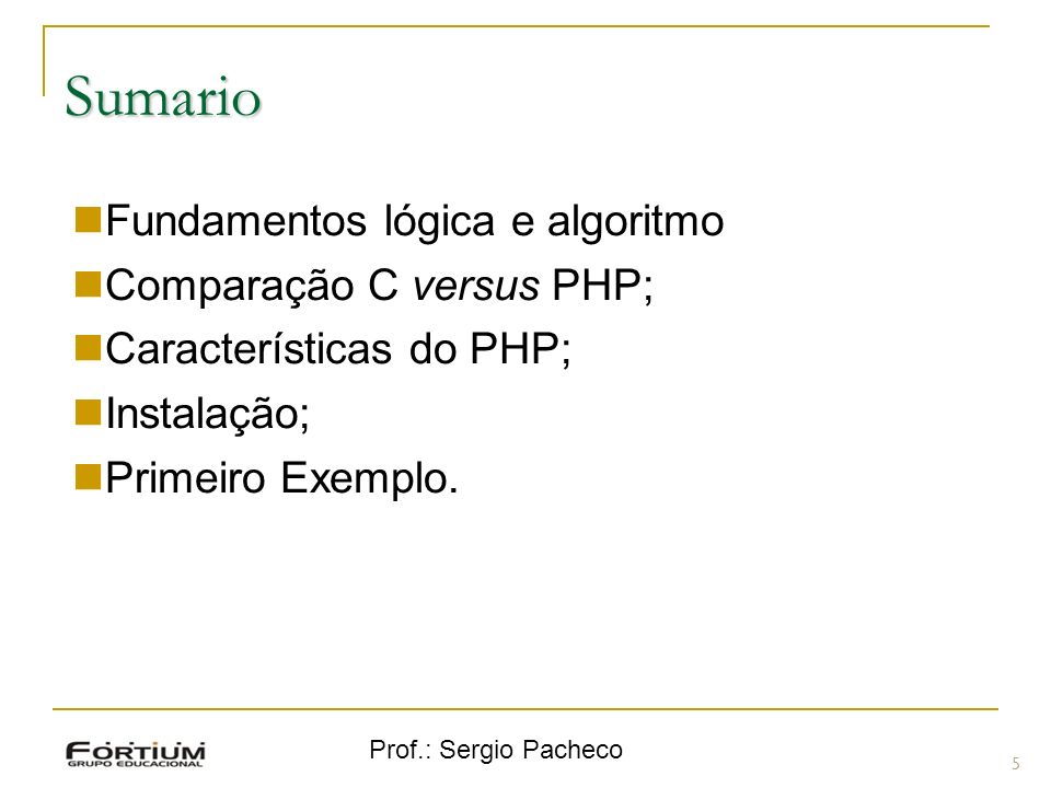 Prof.: Sergio Pacheco Sumario 5 Fundamentos lógica e algoritmo Comparação C versus PHP; Características do PHP; Instalação; Primeiro Exemplo.