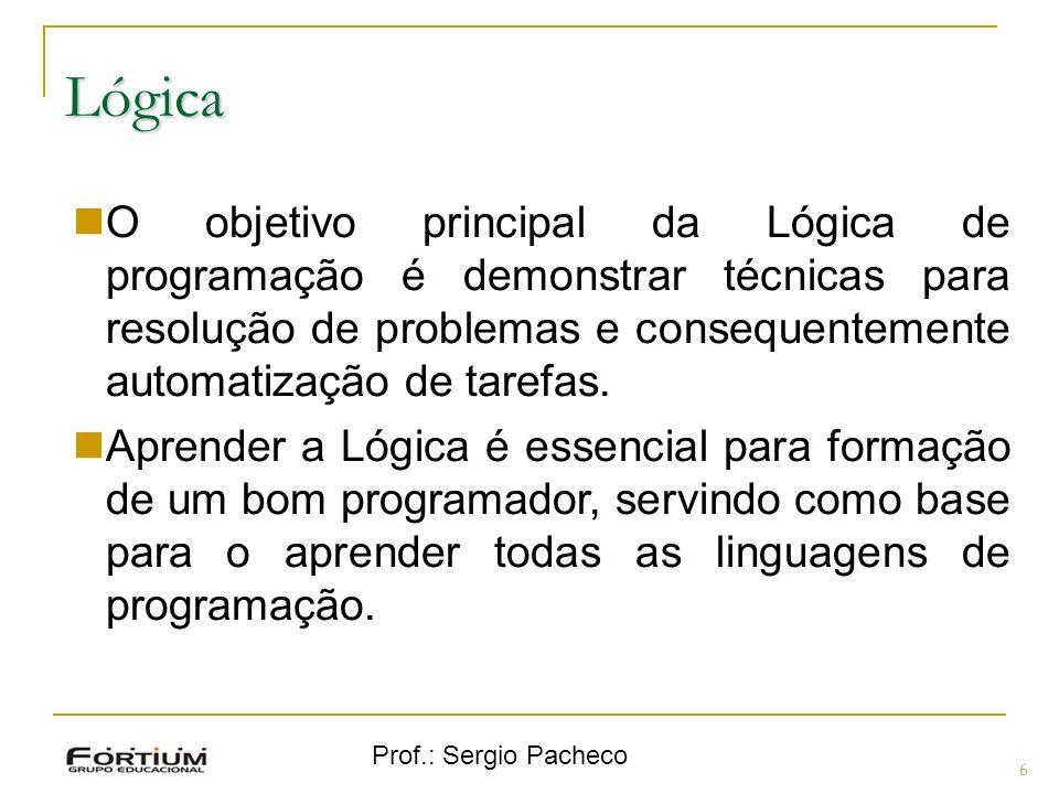 Prof.: Sergio Pacheco Lógica 6 O objetivo principal da Lógica de programação é demonstrar técnicas para resolução de problemas e consequentemente auto