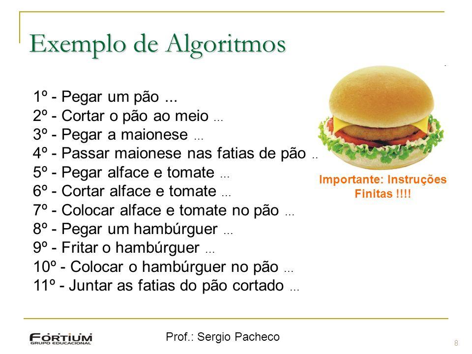 Prof.: Sergio Pacheco Exemplo de Algoritmos 8 1º - Pegar um pão... 2º - Cortar o pão ao meio... 3º - Pegar a maionese... 4º - Passar maionese nas fati