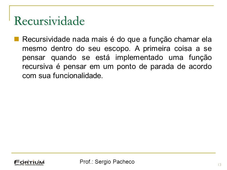 Prof.: Sergio Pacheco 13 Recursividade Recursividade nada mais é do que a função chamar ela mesmo dentro do seu escopo. A primeira coisa a se pensar q