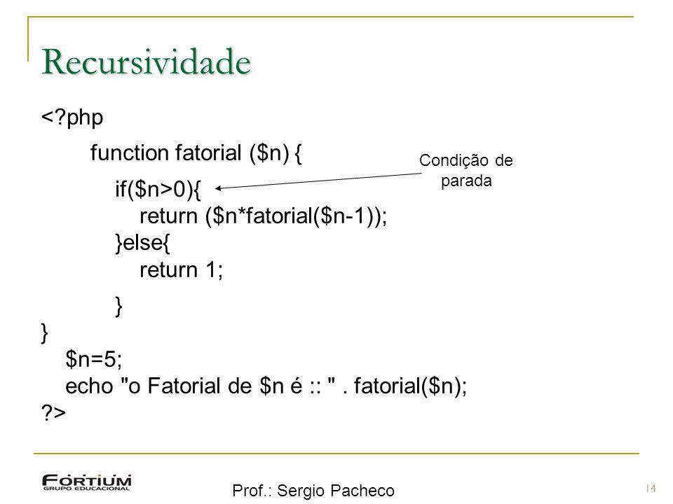 Prof.: Sergio Pacheco 14 Recursividade <?php function fatorial ($n) { if($n>0){ return ($n*fatorial($n-1)); }else{ return 1; } } $n=5; echo