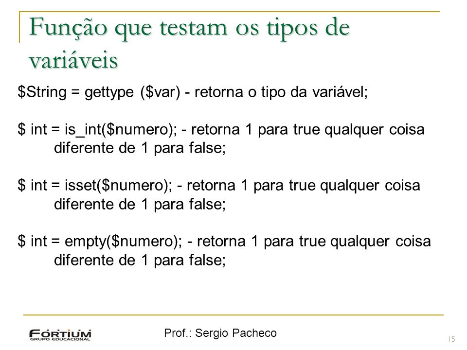 Prof.: Sergio Pacheco 15 $String = gettype ($var) - retorna o tipo da variável; $ int = is_int($numero); - retorna 1 para true qualquer coisa diferent