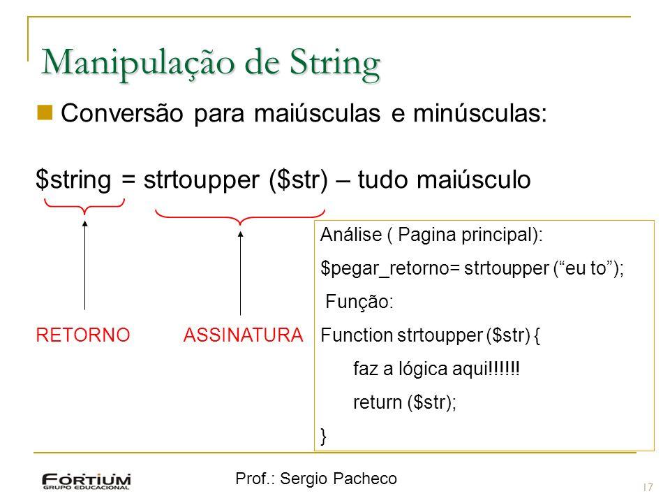 Prof.: Sergio Pacheco 17 Manipulação de String Conversão para maiúsculas e minúsculas: $string = strtoupper ($str) – tudo maiúsculo ASSINATURA RETORNO