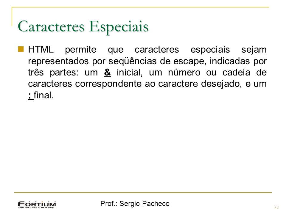 Prof.: Sergio Pacheco 22 Caracteres Especiais HTML permite que caracteres especiais sejam representados por seqüências de escape, indicadas por três p