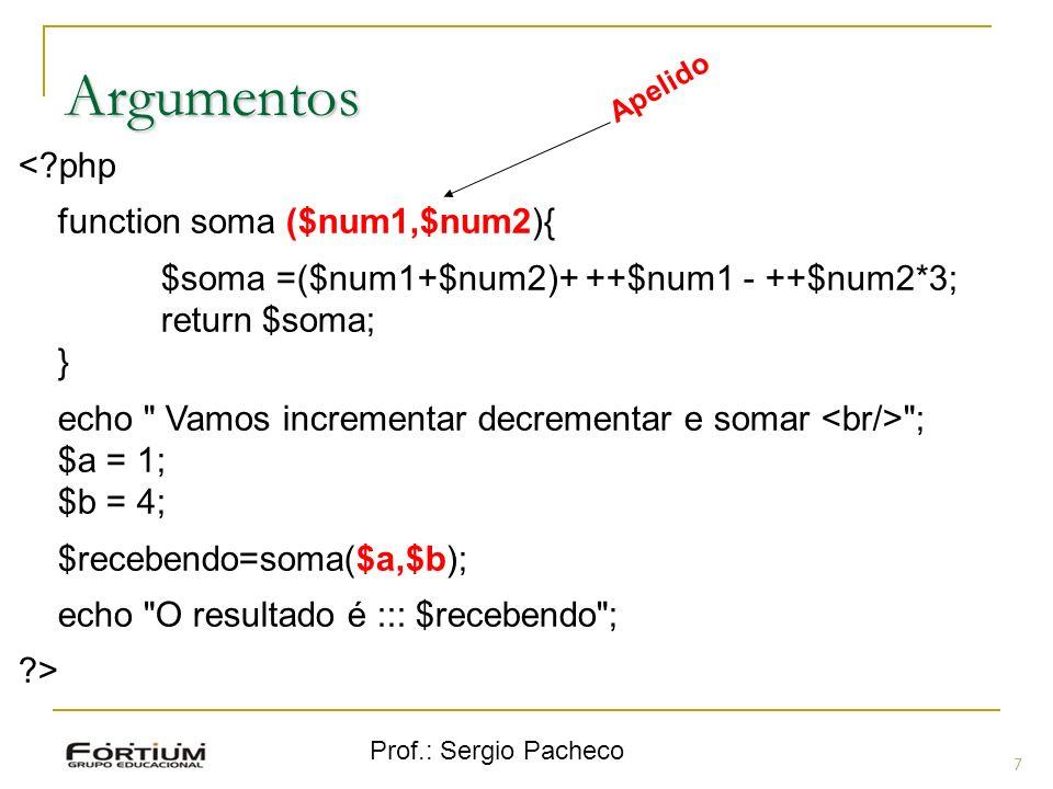 Prof.: Sergio Pacheco 18 $string = substr ($string, $inicio, $comprimento); $string = strtoupper ($str) – tudo maiúsculo $string = strtolower($str) – tudo minúsculo $string = ucfirst ($str) – só a inicial de toda a string maiúscula $string = ucwords($str) – inicial de todas as palavras em maiúsculo $string = str_replace($palbusca, $palsubst, $stringona) $int = strpos ($str1,$str2) – encontra a primeira posição da string 2 na string 1 e retorna a sua posição.