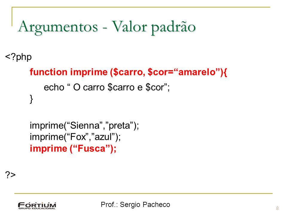 Prof.: Sergio Pacheco 8 Argumentos - Valor padrão <?php function imprime ($carro, $cor=amarelo){ echo O carro $carro e $cor; } imprime(Sienna,preta);