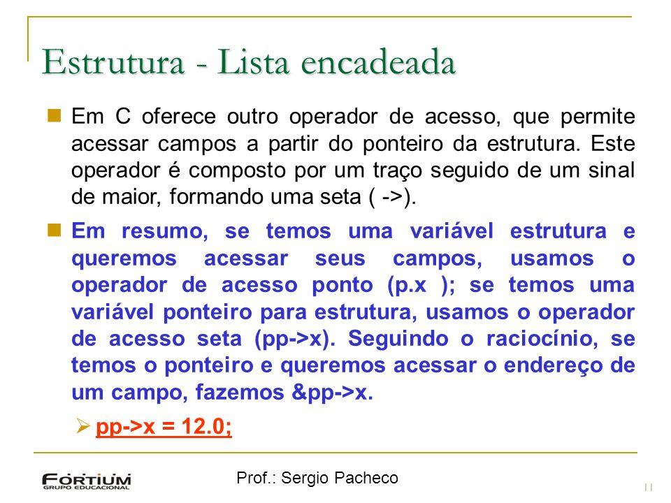 Prof.: Sergio Pacheco Estrutura - Lista encadeada 11 Em C oferece outro operador de acesso, que permite acessar campos a partir do ponteiro da estrutu