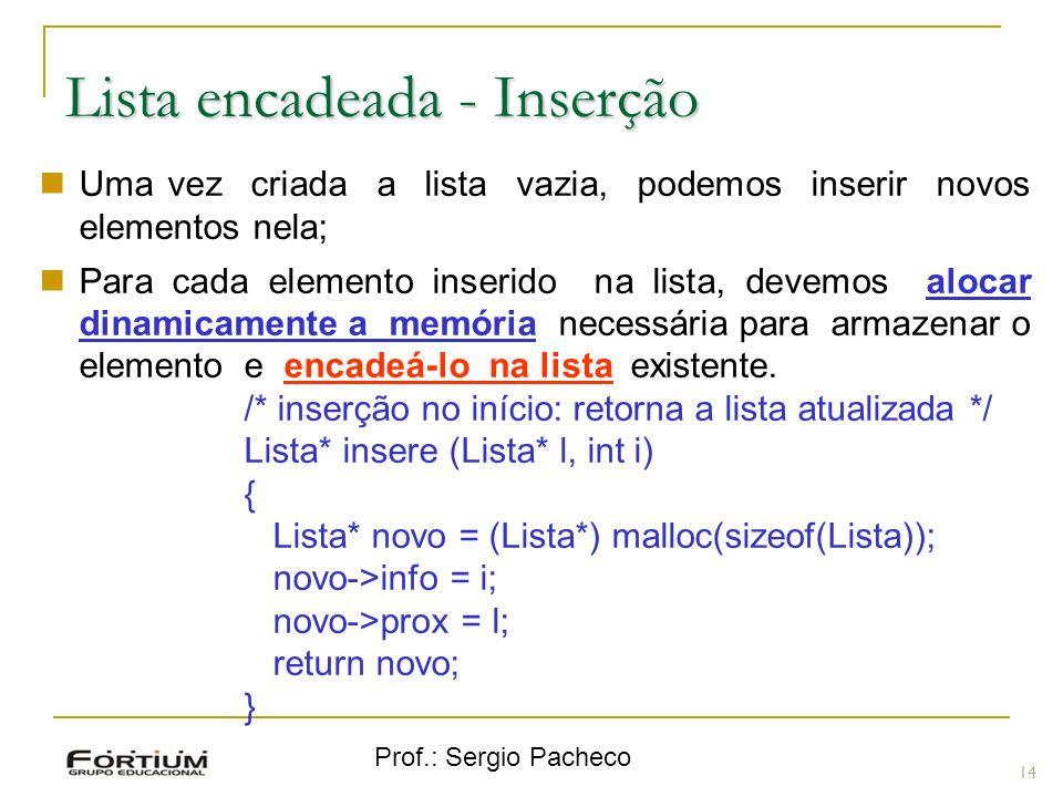 Prof.: Sergio Pacheco Lista encadeada - Inserção 14 Uma vez criada a lista vazia, podemos inserir novos elementos nela; Para cada elemento inserido na