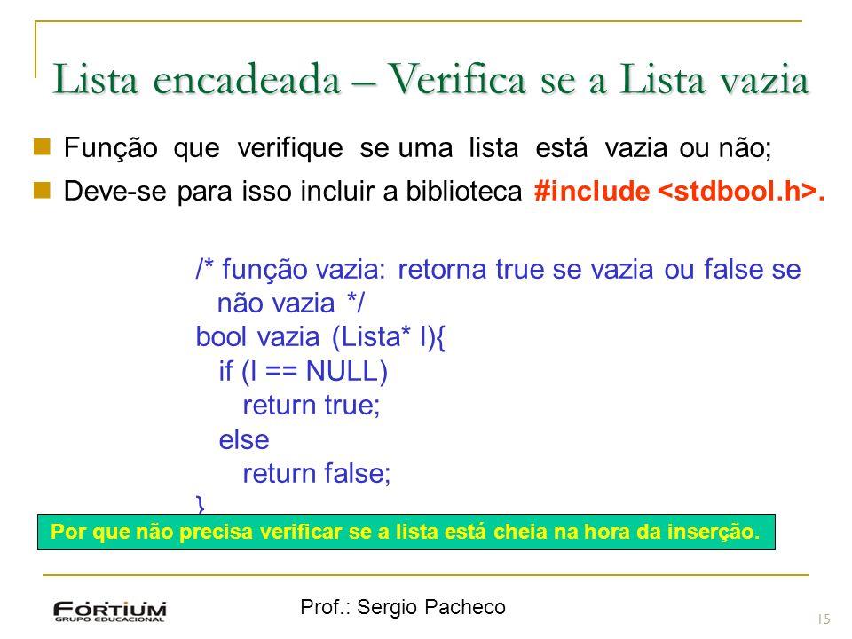 Prof.: Sergio Pacheco Lista encadeada – Verifica se a Lista vazia 15 Função que verifique se uma lista está vazia ou não; Deve-se para isso incluir a