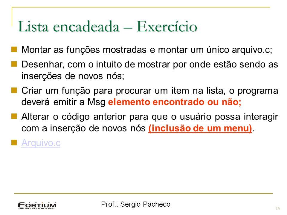 Prof.: Sergio Pacheco Lista encadeada – Exercício 16 Montar as funções mostradas e montar um único arquivo.c; Desenhar, com o intuito de mostrar por o