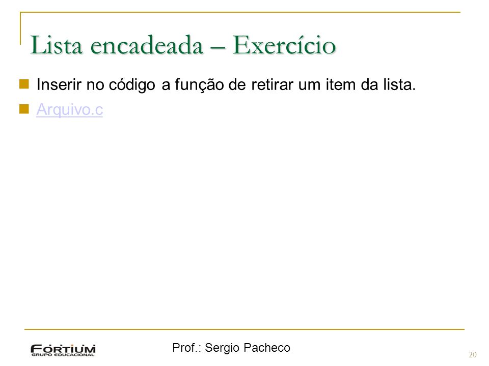 Prof.: Sergio Pacheco Lista encadeada – Exercício 20 Inserir no código a função de retirar um item da lista. Arquivo.c