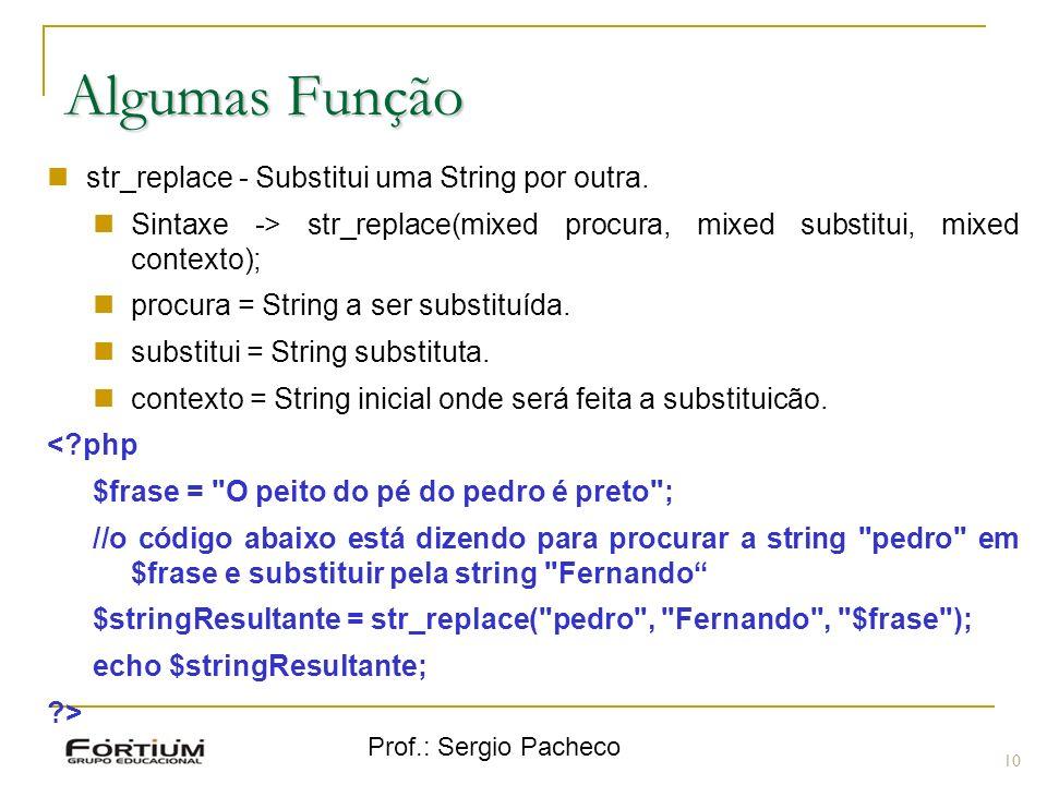 Prof.: Sergio Pacheco 10 Algumas Função str_replace - Substitui uma String por outra. Sintaxe -> str_replace(mixed procura, mixed substitui, mixed con