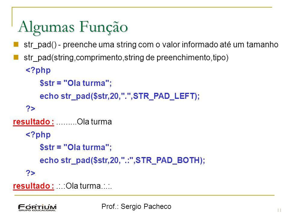 Prof.: Sergio Pacheco 11 Algumas Função str_pad() - preenche uma string com o valor informado até um tamanho str_pad(string,comprimento,string de pree