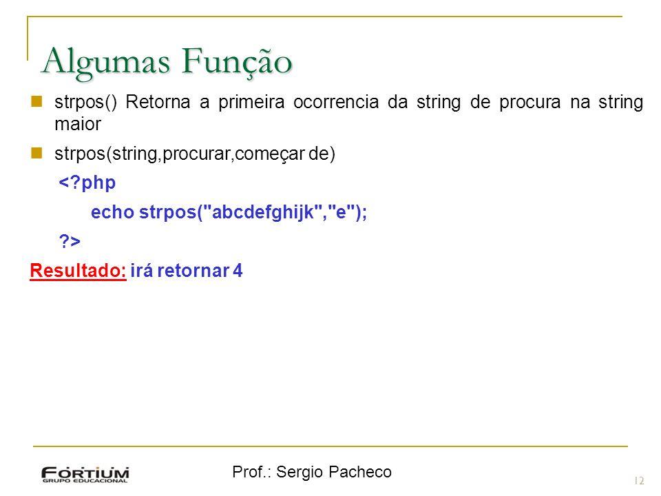 Prof.: Sergio Pacheco 12 Algumas Função strpos() Retorna a primeira ocorrencia da string de procura na string maior strpos(string,procurar,começar de)