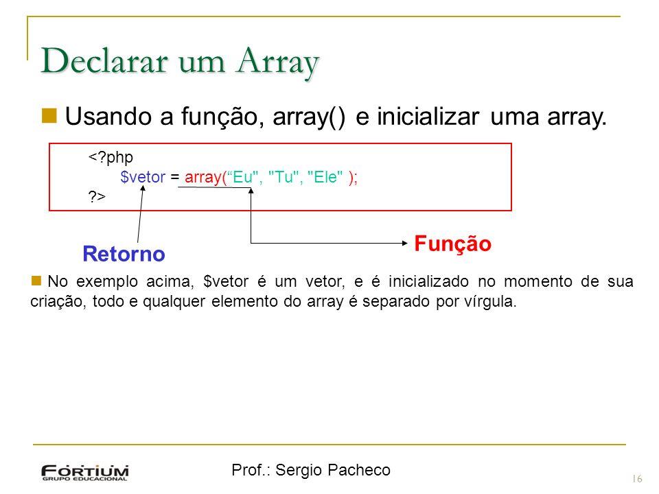 Prof.: Sergio Pacheco 16 Declarar um Array Usando a função, array() e inicializar uma array. <?php $vetor = array(Eu