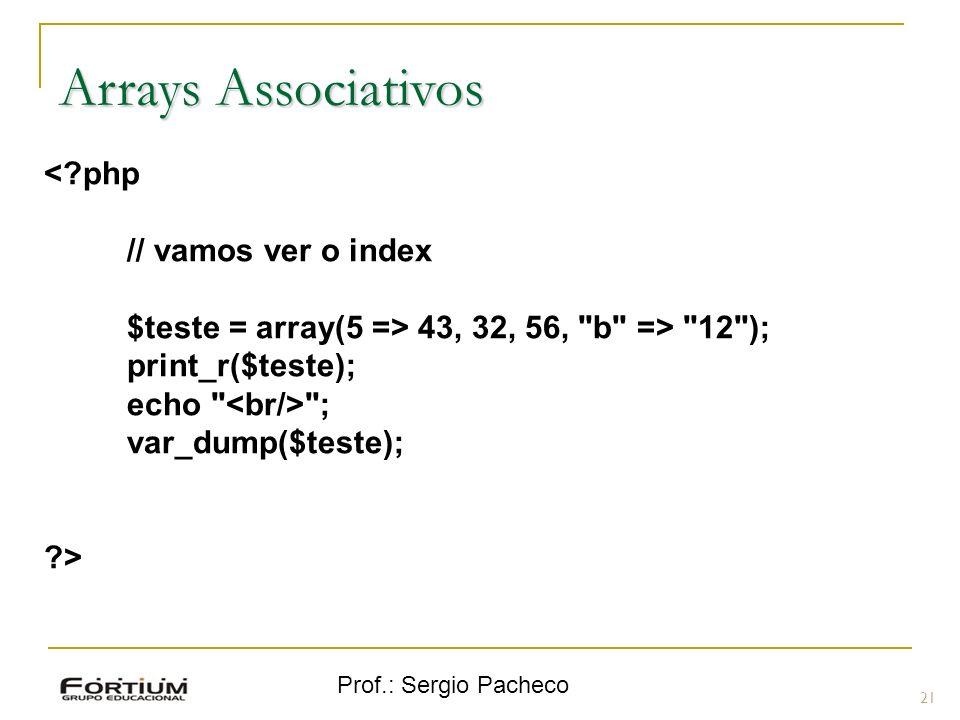Prof.: Sergio Pacheco 21 Arrays Associativos <?php // vamos ver o index $teste = array(5 => 43, 32, 56,