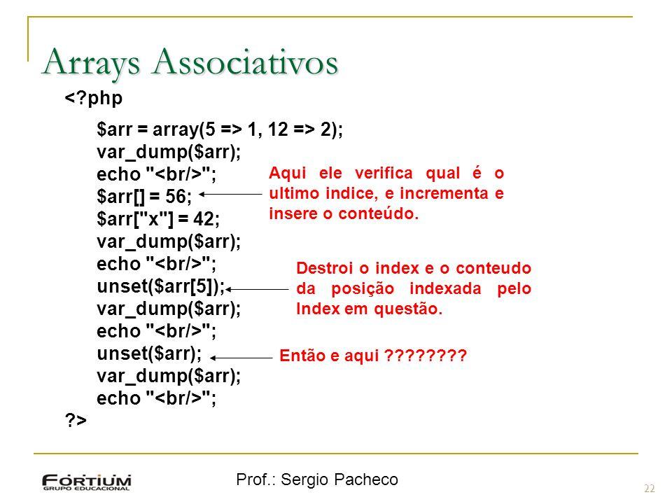 Prof.: Sergio Pacheco 22 Arrays Associativos <?php $arr = array(5 => 1, 12 => 2); var_dump($arr); echo