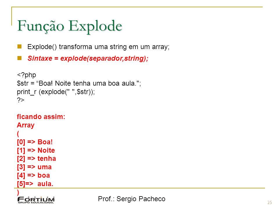 Prof.: Sergio Pacheco 25 Função Explode Explode() transforma uma string em um array; Sintaxe = explode(separador,string); <?php $str = Boa! Noite tenh