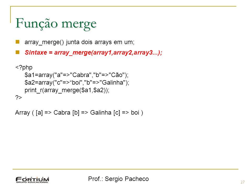 Prof.: Sergio Pacheco 27 Função merge array_merge() junta dois arrays em um; Sintaxe = array_merge(array1,array2,array3...); <?php $a1=array(