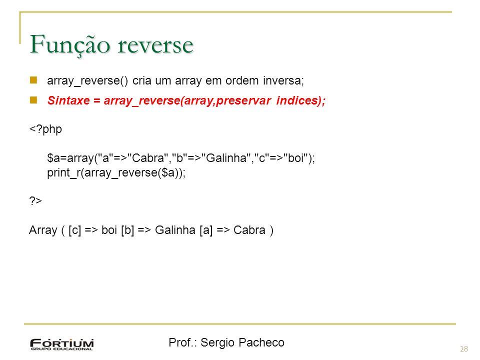 Prof.: Sergio Pacheco 28 Função reverse array_reverse() cria um array em ordem inversa; Sintaxe = array_reverse(array,preservar indices); <?php $a=arr