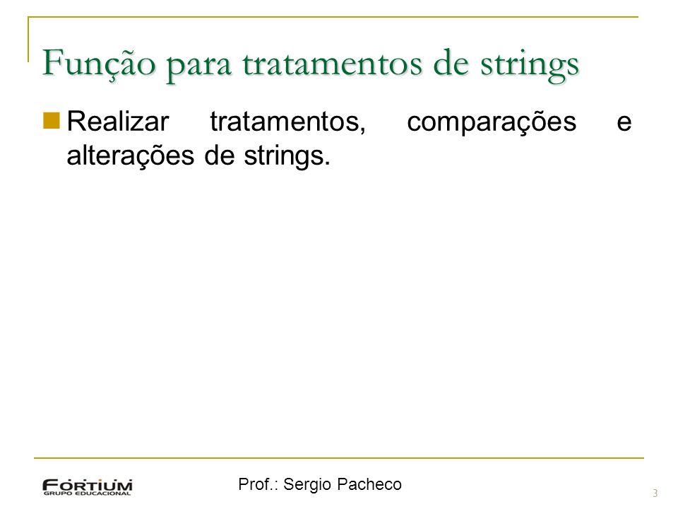 Prof.: Sergio Pacheco Função para tratamentos de strings 3 Realizar tratamentos, comparações e alterações de strings.