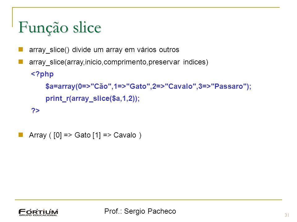 Prof.: Sergio Pacheco 31 Função slice array_slice() divide um array em vários outros array_slice(array,inicio,comprimento,preservar indices) <?php $a=